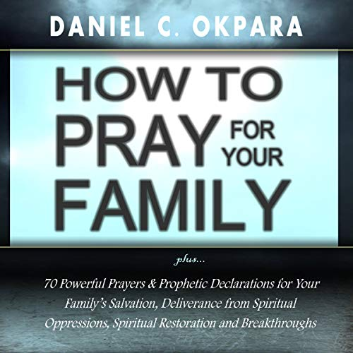 How to Pray for Your Family     70 Powerful Prayers to Bring Salvation, Deliverance, Healing, Total Restoration and Breakthroughs to Your Family              By:                                                                                                                                 Daniel C. Okpara                               Narrated by:                                                                                                                                 Winston Douglas                      Length: 1 hr and 3 mins     9 ratings     Overall 4.9
