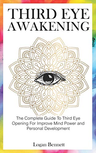 Third Eye Awakening: The Complete Guide To Third Eye Opening For Improve Mind Power And Personal Development