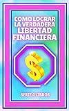 COMO LOGRAR LA VERDADERA LIBERTAD FINANCIERA: SERIE de 4 LIBROS que te guiarán en el camino en busca de tu LIBERTAD FINANCIERA!