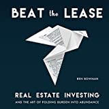 Beat the Lease: Real Estate Investing and the Art of Folding Burden into Abundance - Ben Bowman