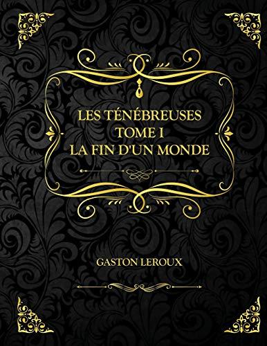 Les Ténébreuses - Tome I - La Fin d'un monde: Edition Collector - Gaston Leroux