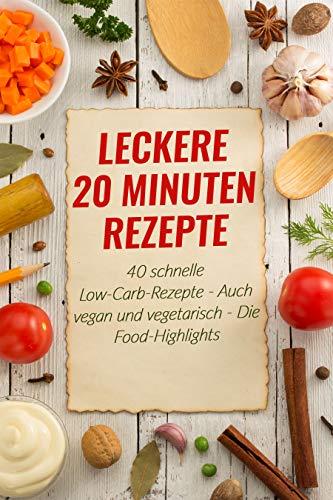 Leckere 20 Minuten Rezepte : 40 schnelle Low-Carb-Rezepte - Auch vegan und vegetarisch - Die Food-Highlights