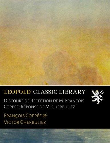 Discours de Réception de M. François Coppee; Réponse de M. Cherbuliez