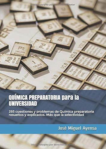 QUÍMICA PREPARATORIA para la UNIVERSIDAD: 293 cuestiones y problemas de Química preparatoria resueltos y explicados. Más que la selectividad