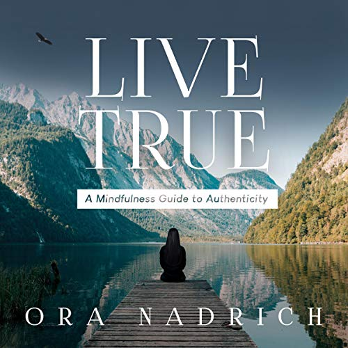 Live True: A Mindfulness Guide to Authenticity Audiobook By Ora Nadrich cover art