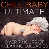 Chill Baby Ultimate: Over 7 Hours of Relaxing Lullabies to Chill Your Baby Out