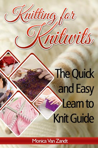 Knitting for Knitwits: The Quick and Easy Learn to Knit Guide (with six easy patterns) (Craft Instructables Book 1)