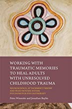 Working with Traumatic Memories to Heal Adults with Unresolved Childhood Trauma: Neuroscience, Attachment Theory and Pesso...