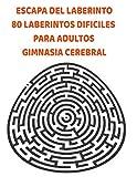 ESCAPA DEL LABERINTO 80 LABERINTOS DIFILES PARA ADULTOS GIMNASIA CEREBRAL: MANTEN JOVEN TU CEREBRO