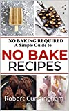 NO BAKING REQUIRED: A Simple Guide to NO BAKE Recipes (English Edition)