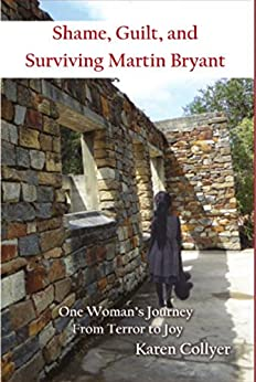 SHAME, GUILT, AND SURVIVING MARTIN BRYANT: One Woman's Journey from Terror to Joy by [Karen Collyer]
