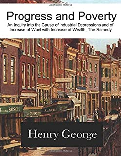 Progress and Poverty: An Inquiry into the Cause of Industrial Depressions and of Increase of Want with Increase of Wealth;...