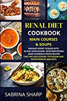 Renal Diet Cookbook - Main Courses and Soups: 50 Easy, Mouthwatering Main Courses and Soups Recipes that Include Sodium, Potassium and Phosphorous Amounts