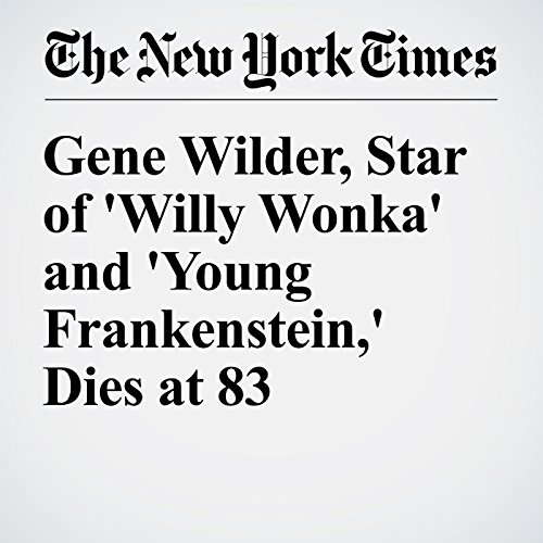 Gene Wilder, Star of 'Willy Wonka' and 'Young Frankenstein,' Dies at 83 audiobook cover art