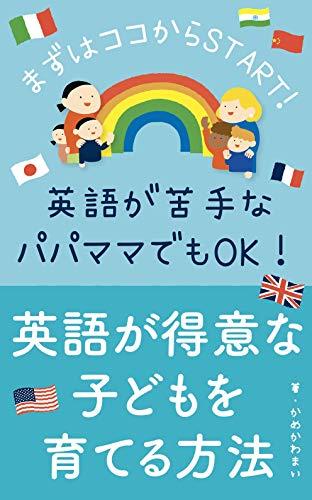 英語が得意な子どもを育てる方法 【0〜6歳】: まずはここからSTART!〜英語が苦手なママパパでも大丈夫〜