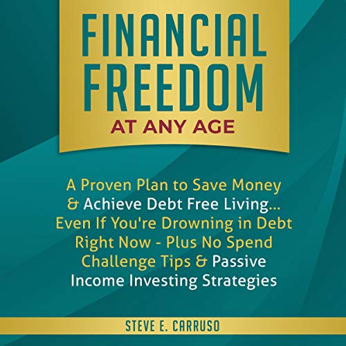 Financial Freedom at Any Age     A Proven Plan to Save Money & Achieve Debt Free Living... Even if You're Drowning in Debt Right Now - Plus No Spend Challenge Tips & Passive Income Investing Strategies              By:                                                                                                                                 Steve E. Carruso                               Narrated by:                                                                                                                                 Adam Greco                      Length: 3 hrs and 13 mins     25 ratings     Overall 5.0