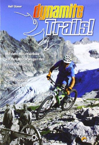 Dynamite Trails 02: Vom Ortler zum Pasubio: Mit dem Mountainbike auf den Militärwegen des Ersten Weltkrieges