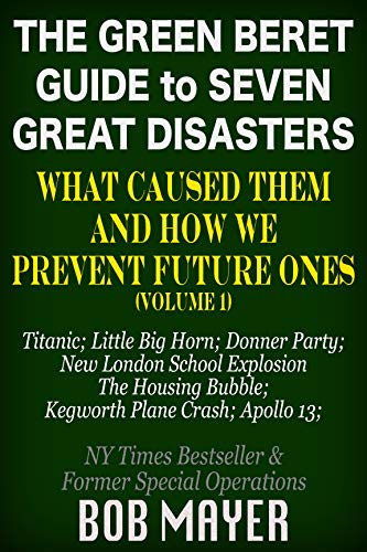 The Green Beret Guide to Seven Great Disasters (I): What Caused Them and How We Prevent Future Ones by [Bob Mayer]