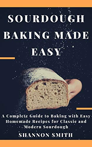 Sourdough Baking Made Easy: A Complete Guide to Baking with Easy Homemade Recipes for Classic and Modern Sourdough (English Edition)
