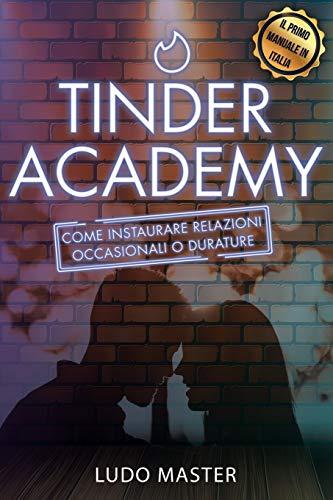 Tinder Academy: Come sedurre le donne, approcciare una ragazza, ottenere appuntamenti, instaurare e gestire relazioni occasionali o durature