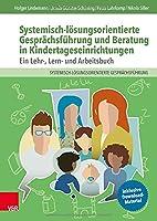 Systemisch-loesungsorientierte Gespraechsfuehrung und Beratung in Kindertageseinrichtungen: Ein Lehr-, Lern- und Arbeitsbuch