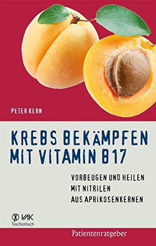 Krebs bekämpfen mit Vitamin B17: Vorbeugen und Heilen mit Nitrilen aus Aprikosenkernen (Patientenratgeber) (German Edition)