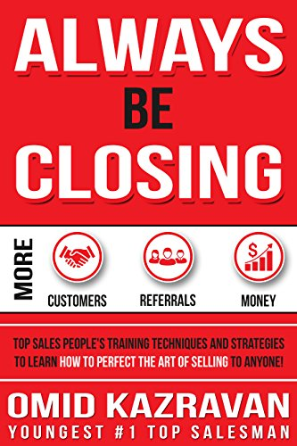 Always Be Closing: Top Sales People's Training Techniques and strategies to Learn How to Perfect the Art of Selling to Anyone in Order to Get More Customers, ... and Earn More Money (English Edition)