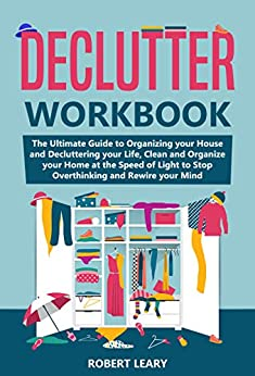 Declutter Workbook: The Ultimate Guide to Organizing your House and Decluttering your Life, Clean and Organize your Home at the Speed of Light to Stop Overthinking and Rewire your Mind by [Robert  Leary]