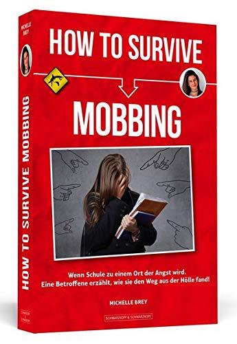 How To Survive Mobbing: Wenn Schule zu einem Ort der Angst wird. Eine Betroffene erzählt, wie sie den Weg aus der Hölle fand!