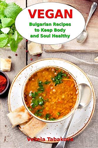 Vegan Bulgarian Recipes to Keep Body and Soul Healthy: Vegan Diet Cookbook (Vegan Living and...