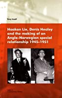 Haakon Lie, Denis Healey and the Making of an Anglo-Norwegian Special Relationship 1945-1951 by Tony Insall(2010-08-01)