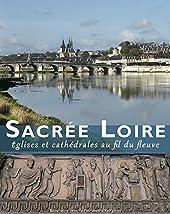 Sacrée Loire - Eglises et cathédrales au fil du fleuve de Mathieu Lours