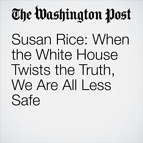 Susan Rice: When the White House Twists the Truth, We Are All Less Safe copertina
