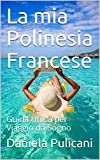 La mia Polinesia Francese: Guida Unica per Viaggio da Sogno (Italian Edition)