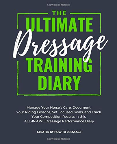 The Ultimate Dressage Training Diary: Manage Your Horse's Care, Document Your Riding Lessons, Set Focused Goals, and Track Your Competition Results in this ALL-IN-ONE Dressage Performance Diary