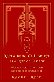 Reclaiming Childbirth as a Rite of Passage: Weaving ancient wisdom with modern knowledge by [Rachel Reed]