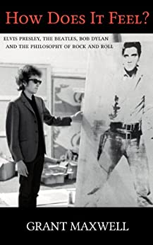 How Does It Feel?: Elvis Presley, The Beatles, Bob Dylan, and the Philosophy of Rock and Roll by [Grant Maxwell]