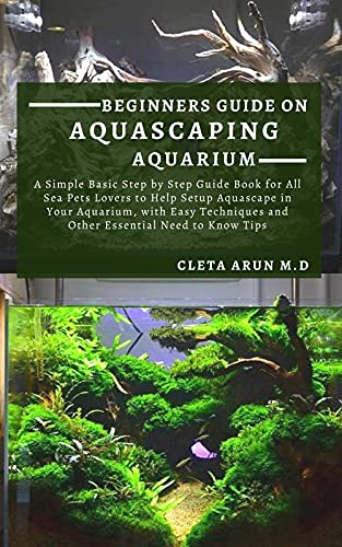BEGINNERS GUIDE ON AQUASCAPING AQUARIUM: A Simple Basic Step by Step Guide Book for All Sea Pets Lovers to Help Setup Aquascape in Your Aquarium, with ... Essential Need to Know (English Edition)