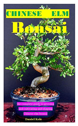 CHINESE ELM BONSIA: the complete guide to growing and cultivating and shaping Chinese elm bonsai