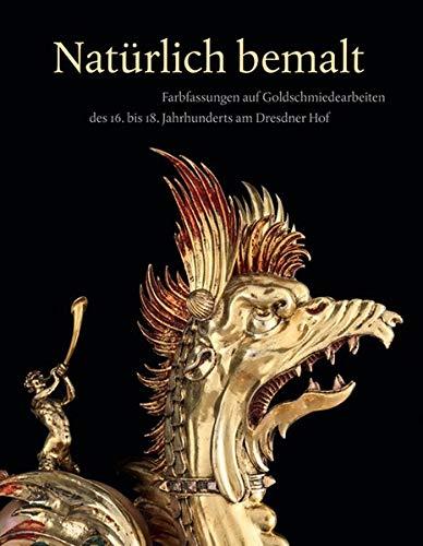 Natürlich bemalt: Farbfassungen auf Goldschmiedearbeiten des 16. bis 18. Jahrhunderts am Dresdner Hof