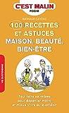 100 recettes et astuces maison, beauté, bien-être - Tout faire soi-même pour dépenser moins et mieux vivre au quotidien