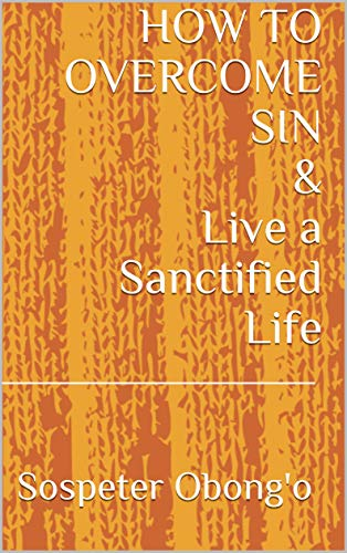 HOW TO OVERCOME SIN & Live a Sanctified Life (English Edition)