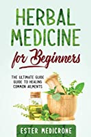 Herbal Medicine for Beginners: The Ultimate Guide Guide to Healing Common Ailments