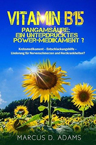 Vitamin B15 – Pangamsäure: Ein unterdrücktes Power-Medikament?: Krebsmedikament – Entschlackungshilfe – Linderung für Nervenschmerzen und Herzkrankheiten?