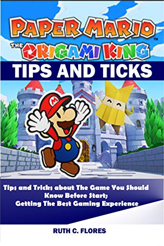 PAPER MARIO; THE ORIGAMI KING TIPS AND TRICKS: Tips and Tricks about The Game You Should Know Before Start; Getting the Best Gaming Experience (English Edition)