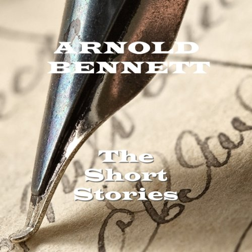 Arnold Bennett : The Short Stories cover art