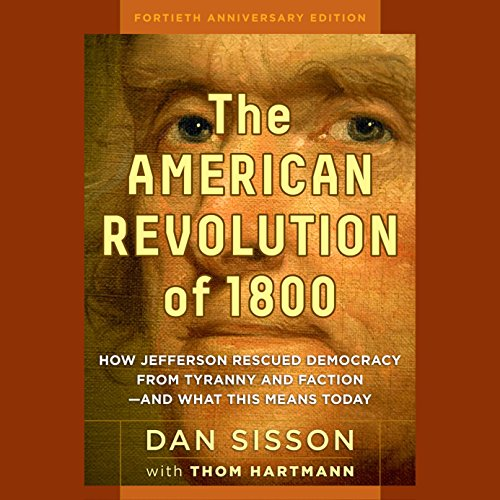 The American Revolution of 1800     How Jefferson Rescued Democracy from Tyranny and Faction - and What This Means Today              By:                                                                                                                                 Dan Sisson                               Narrated by:                                                                                                                                 Kevin Pierce                      Length: 8 hrs and 34 mins     14 ratings     Overall 3.9