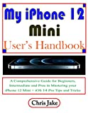 My iPhone 12 Mini User's Handbook: A Comprehensive Guide for Beginners, Intermediate, and Pro in Mastering Your iPhone 12 Mini + iOS 14 Pro Tips and Tricks (English Edition)