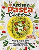 The Artisan Pasta Cookbook: The Step by Step Guide with Flavorful Recipes for Mastering Handmade Pasta, Noodles, Gnocchi and Risotto at Home