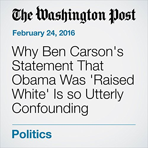 Why Ben Carson's Statement That Obama Was 'Raised White' Is so Utterly Confounding audiobook cover art